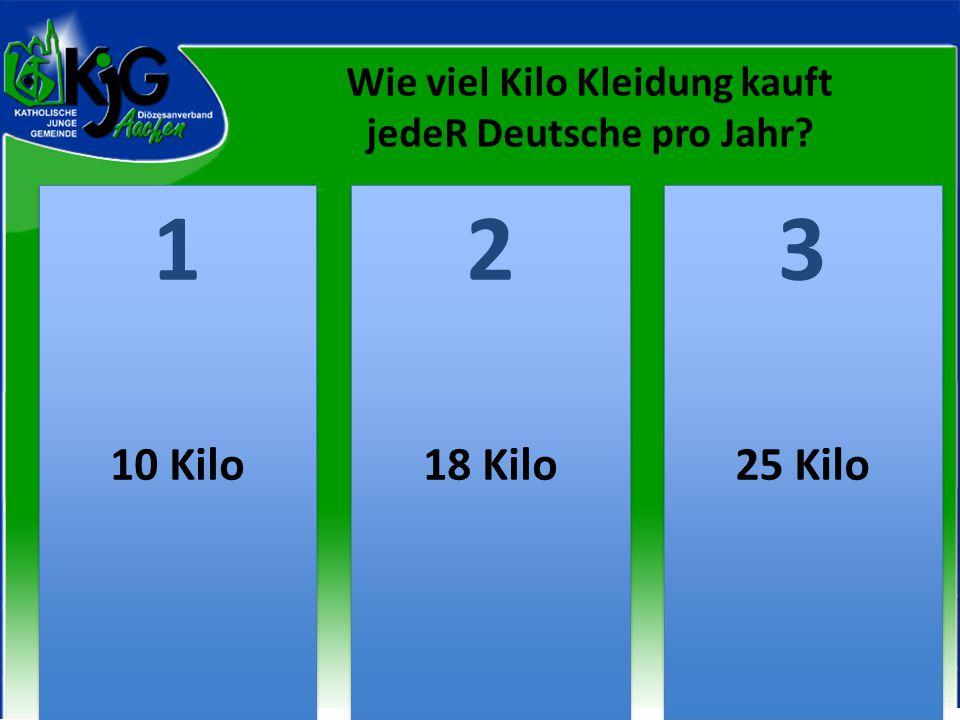 Wie viel Kilo Kleidung kauft jedeR Deutsche pro Jahr? 2 2 1 1 3 3 10 Kilo18 Kilo25 Kilo
