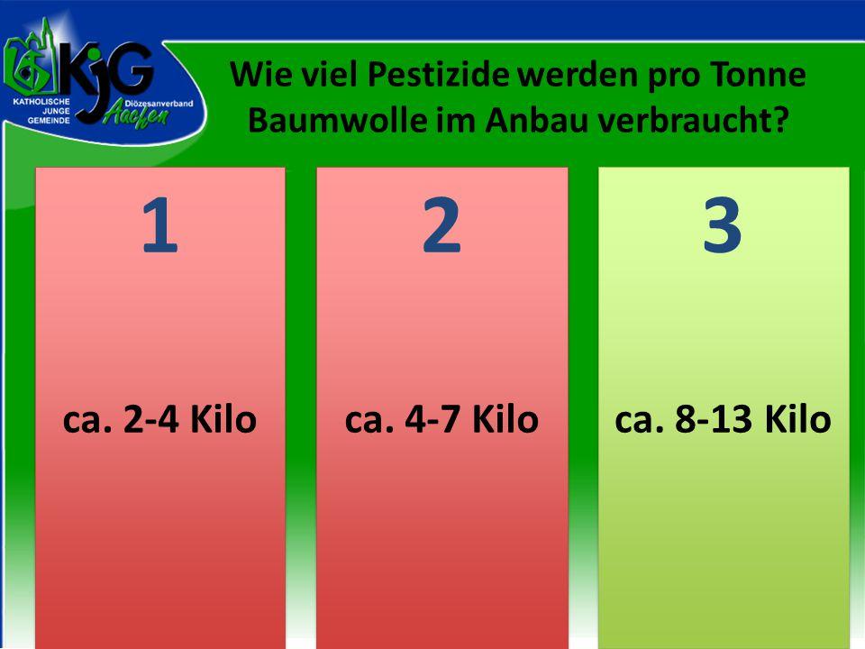 2 2 1 1 3 3 ca. 2-4 Kiloca. 4-7 Kiloca. 8-13 Kilo Wie viel Pestizide werden pro Tonne Baumwolle im Anbau verbraucht?