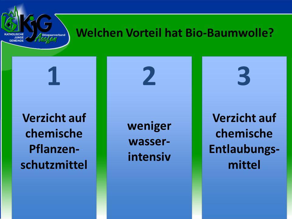 Welchen Vorteil hat Bio-Baumwolle? 2 2 1 1 3 3 Verzicht auf chemische Pflanzen- schutzmittel weniger wasser- intensiv Verzicht auf chemische Entlaubun