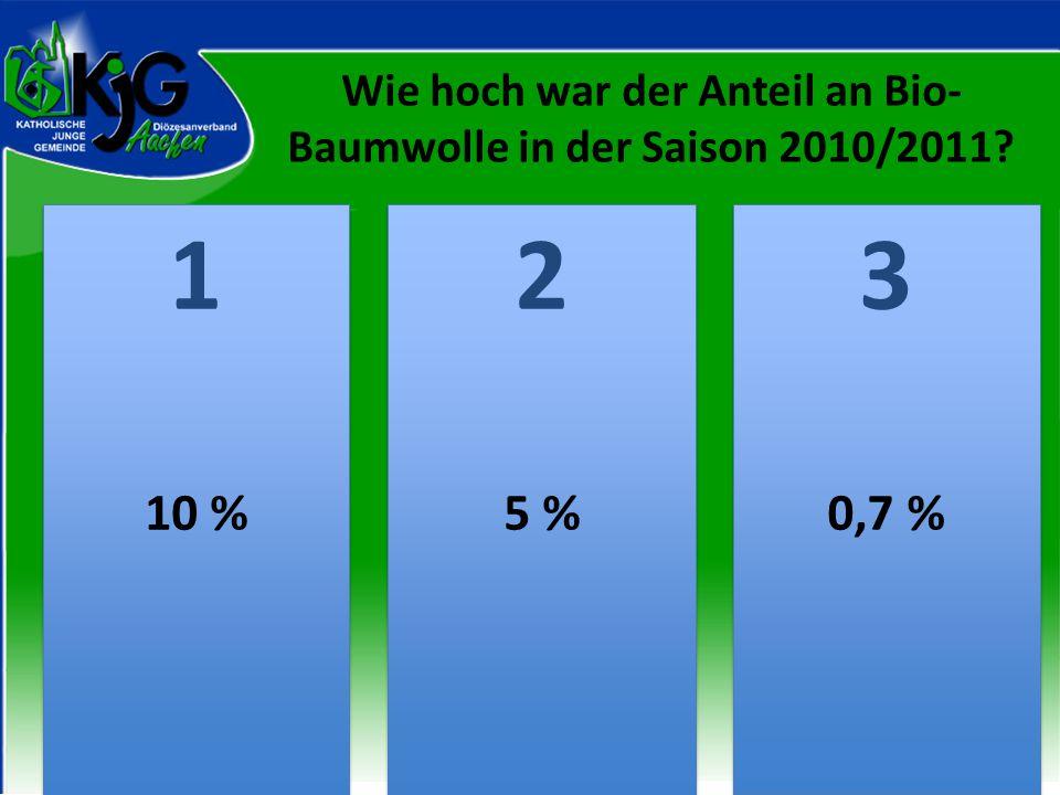 Wie hoch war der Anteil an Bio- Baumwolle in der Saison 2010/2011? 2 2 1 1 3 3 10 %5 %0,7 %