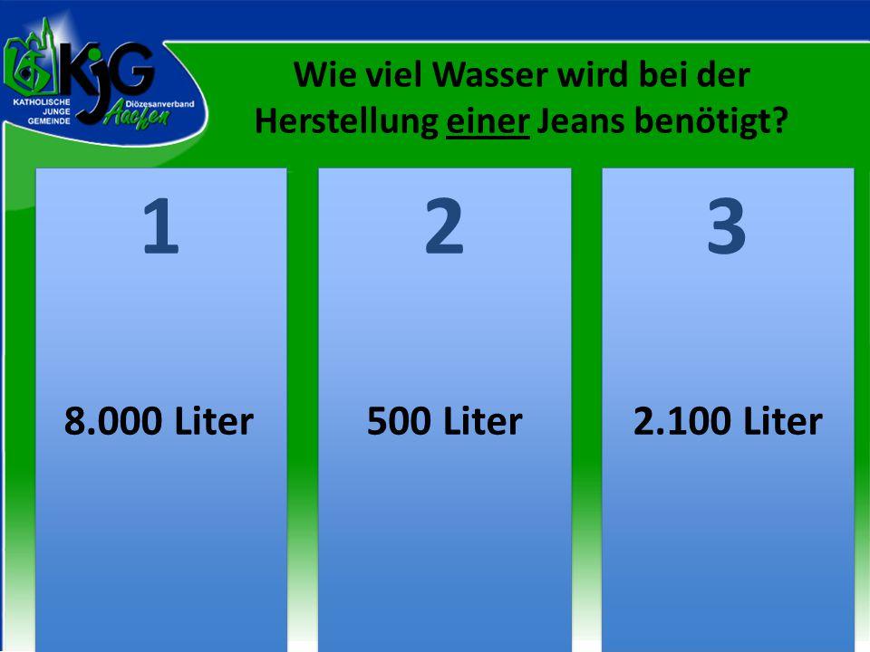 Wie viel Wasser wird bei der Herstellung einer Jeans benötigt? 2 2 1 1 3 3 8.000 Liter500 Liter2.100 Liter