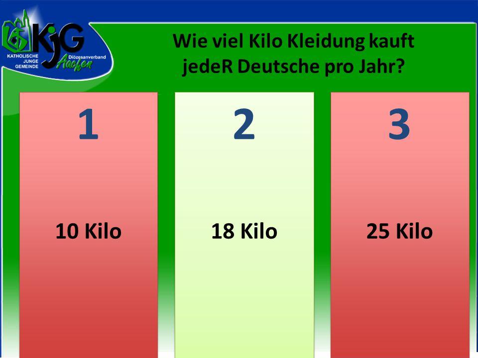 2 2 1 1 3 3 10 Kilo18 Kilo25 Kilo Wie viel Kilo Kleidung kauft jedeR Deutsche pro Jahr?