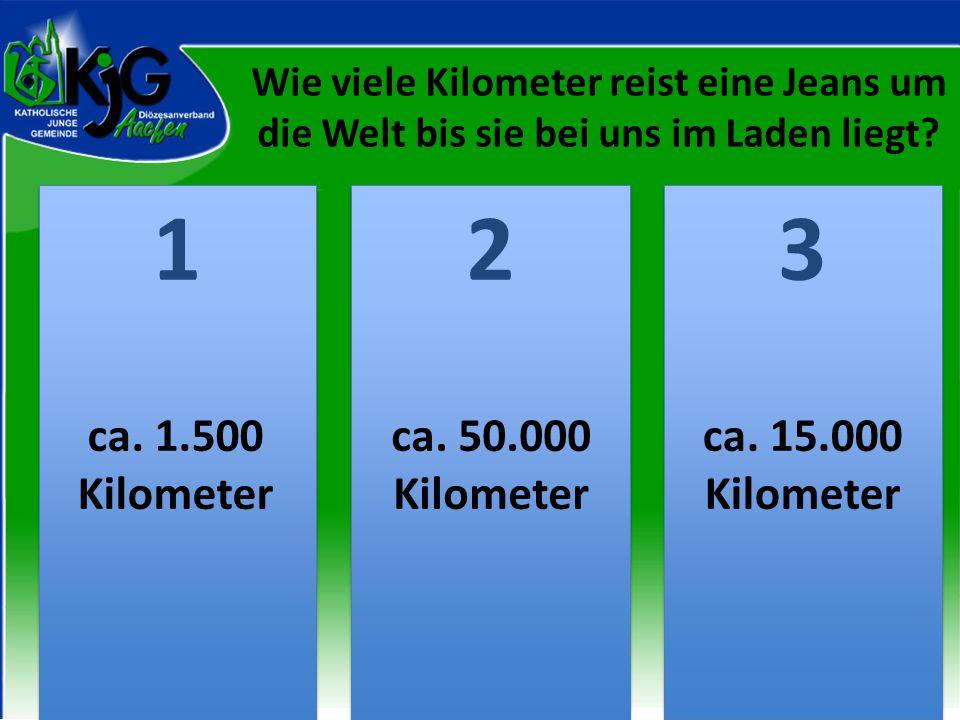 Wie viele Kilometer reist eine Jeans um die Welt bis sie bei uns im Laden liegt? 2 2 1 1 3 3 ca. 1.500 Kilometer ca. 50.000 Kilometer ca. 15.000 Kilom