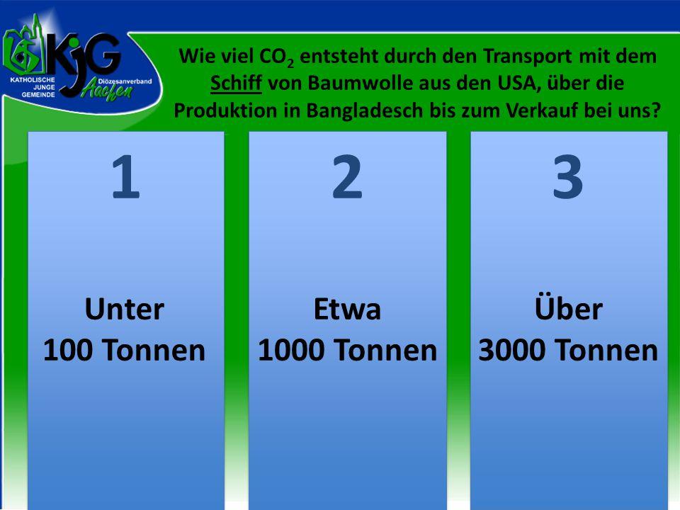Wie viel CO 2 entsteht durch den Transport mit dem Schiff von Baumwolle aus den USA, über die Produktion in Bangladesch bis zum Verkauf bei uns? 2 2 1