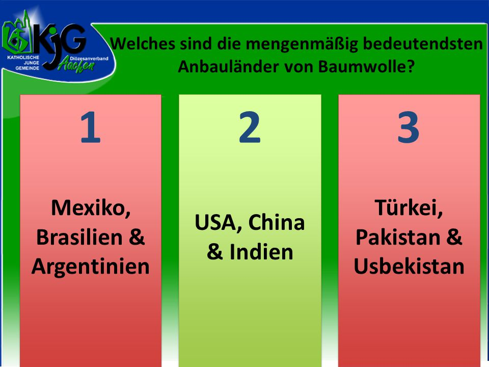 2 2 1 1 3 3 Mexiko, Brasilien & Argentinien USA, China & Indien Türkei, Pakistan & Usbekistan Welches sind die mengenmäßig bedeutendsten Anbauländer v
