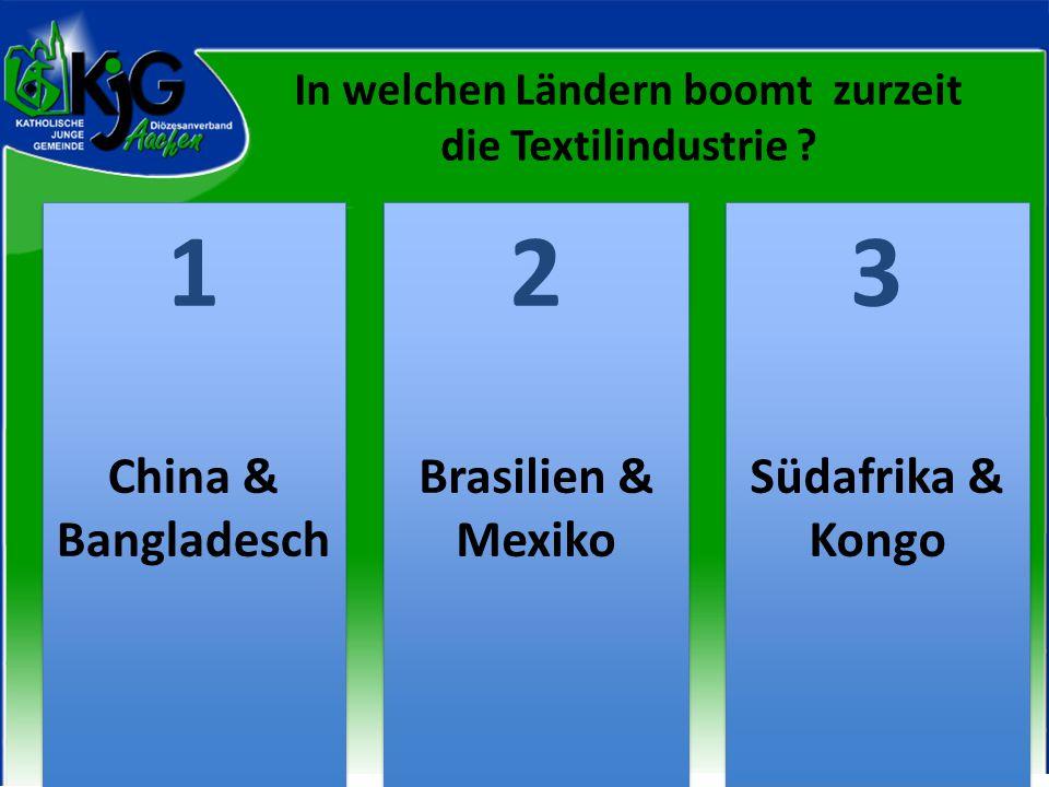 In welchen Ländern boomt zurzeit die Textilindustrie ? 2 2 1 1 3 3 China & Bangladesch Brasilien & Mexiko Südafrika & Kongo