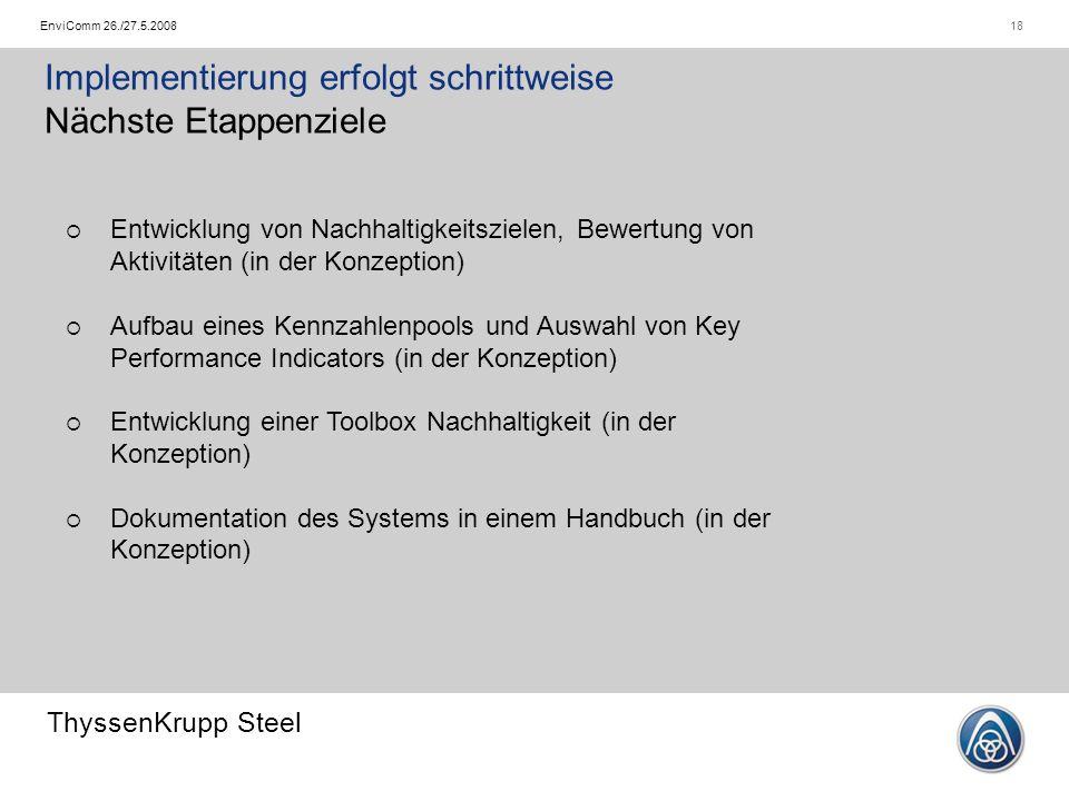 ThyssenKrupp Steel 18EnviComm 26./27.5.2008 Implementierung erfolgt schrittweise Nächste Etappenziele  Entwicklung von Nachhaltigkeitszielen, Bewertu