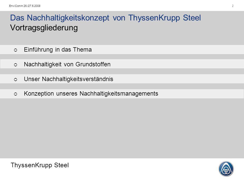 ThyssenKrupp Steel 2EnviComm 26./27.5.2008 Das Nachhaltigkeitskonzept von ThyssenKrupp Steel Vortragsgliederung   Einführung in das Thema   Nachhaltigkeit von Grundstoffen   Unser Nachhaltigkeitsverständnis   Konzeption unseres Nachhaltigkeitsmanagements