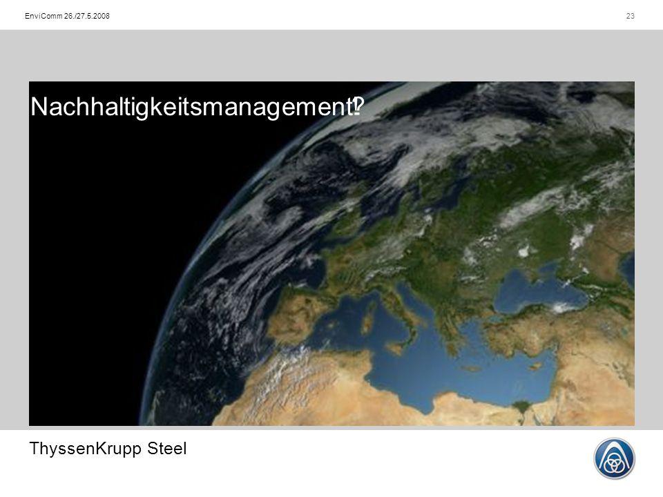 ThyssenKrupp Steel 23EnviComm 26./27.5.2008 Nachhaltigkeitsmanagement !