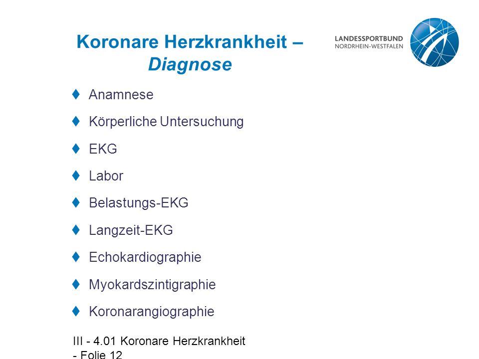 III - 4.01 Koronare Herzkrankheit - Folie 12 Koronare Herzkrankheit – Diagnose  Anamnese  Körperliche Untersuchung  EKG  Labor  Belastungs-EKG 
