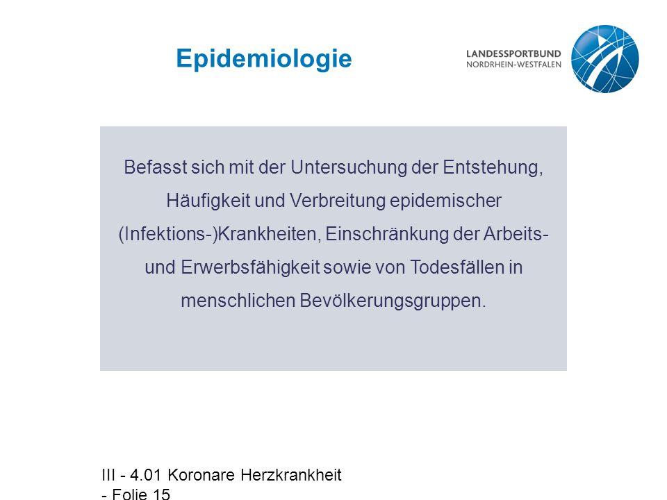 III - 4.01 Koronare Herzkrankheit - Folie 15 Epidemiologie Befasst sich mit der Untersuchung der Entstehung, Häufigkeit und Verbreitung epidemischer (