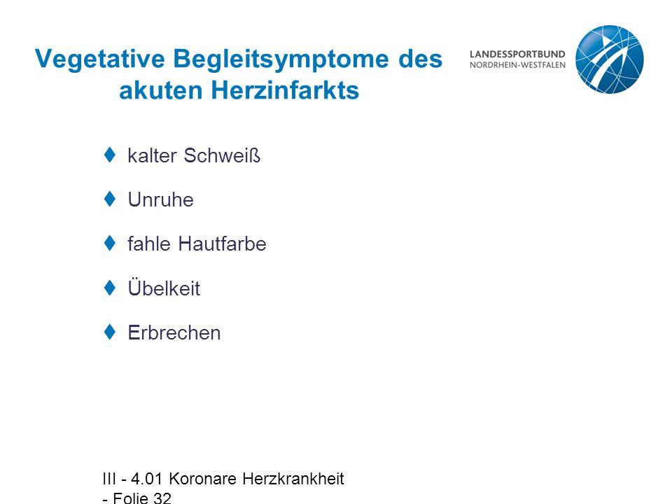 III - 4.01 Koronare Herzkrankheit - Folie 32 Vegetative Begleitsymptome des akuten Herzinfarkts  kalter Schweiß  Unruhe  fahle Hautfarbe  Übelkeit