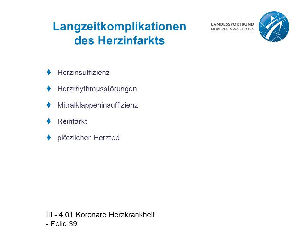 III - 4.01 Koronare Herzkrankheit - Folie 39 Langzeitkomplikationen des Herzinfarkts  Herzinsuffizienz  Herzrhythmusstörungen  Mitralklappeninsuffi