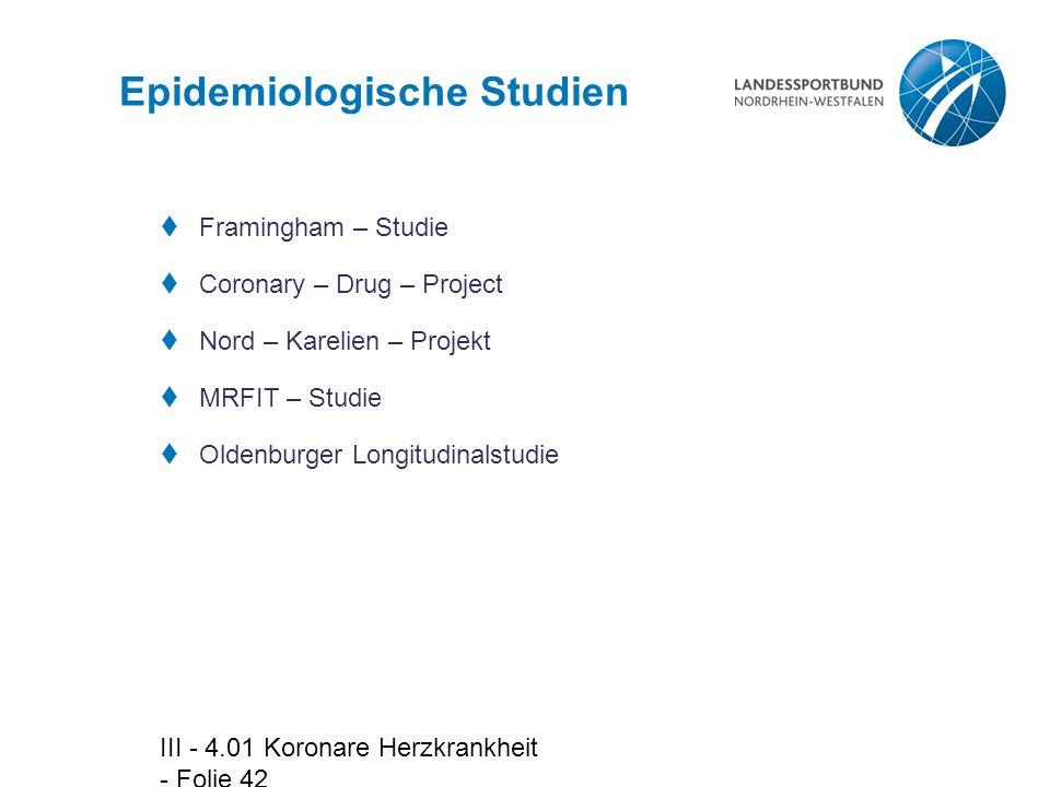 III - 4.01 Koronare Herzkrankheit - Folie 42 Epidemiologische Studien  Framingham – Studie  Coronary – Drug – Project  Nord – Karelien – Projekt 