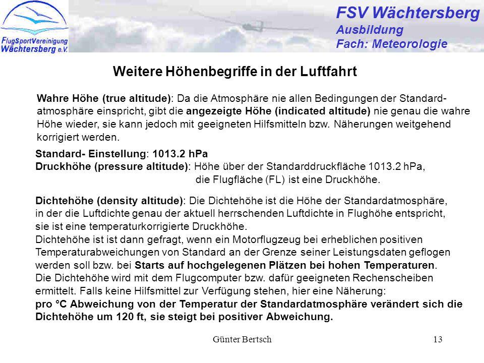 Günter Bertsch13 FSV Wächtersberg Ausbildung Fach: Meteorologie Weitere Höhenbegriffe in der Luftfahrt Standard- Einstellung: 1013.2 hPa Druckhöhe (pressure altitude): Höhe über der Standarddruckfläche 1013.2 hPa, die Flugfläche (FL) ist eine Druckhöhe.