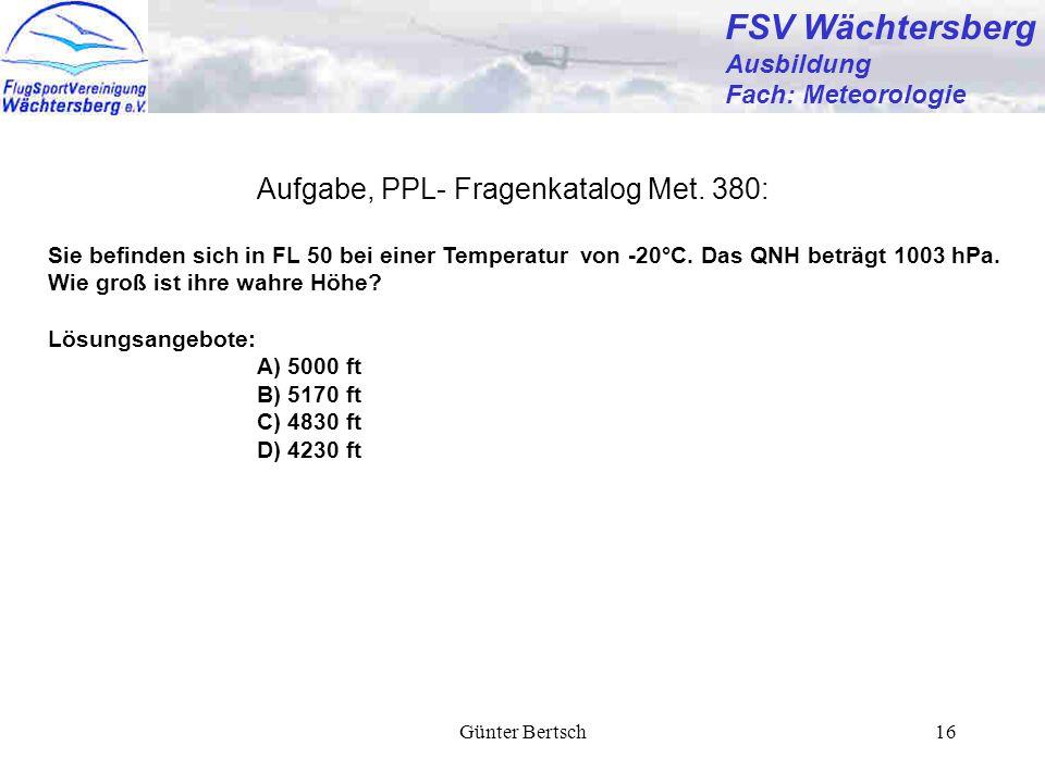 Günter Bertsch16 FSV Wächtersberg Ausbildung Fach: Meteorologie Aufgabe, PPL- Fragenkatalog Met. 380: Sie befinden sich in FL 50 bei einer Temperatur
