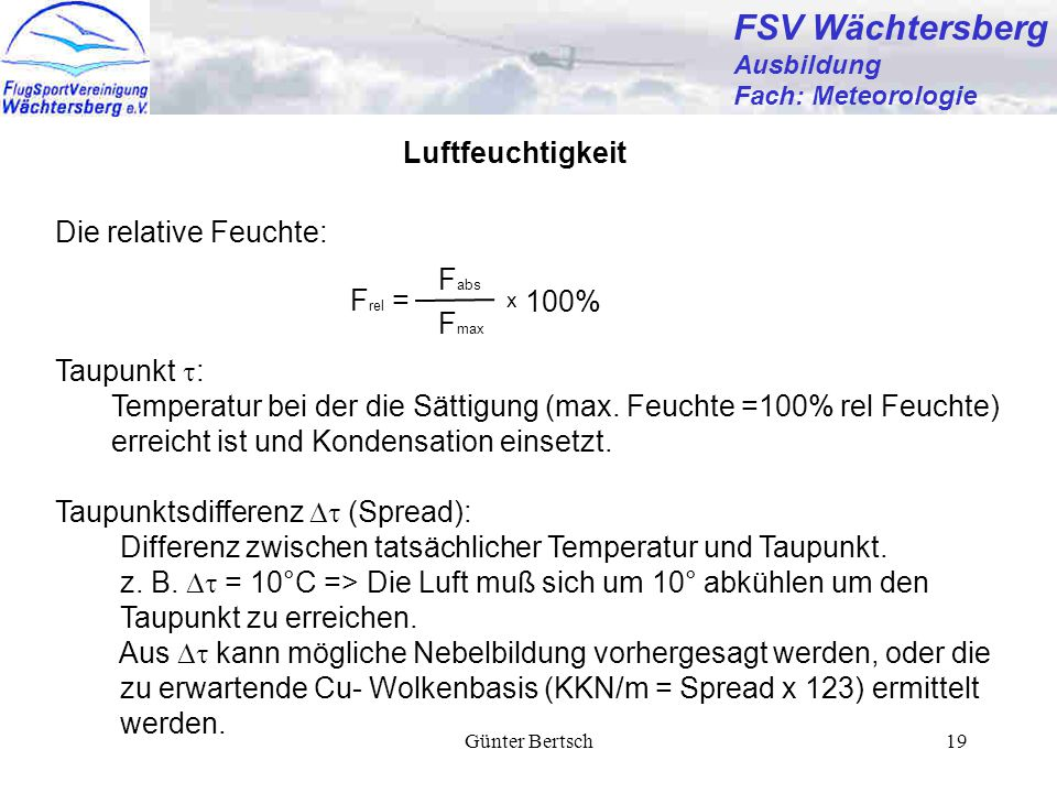 Günter Bertsch19 FSV Wächtersberg Ausbildung Fach: Meteorologie Die relative Feuchte: Luftfeuchtigkeit F rel = F abs F max 100% x Taupunkt  : Temperatur bei der die Sättigung (max.