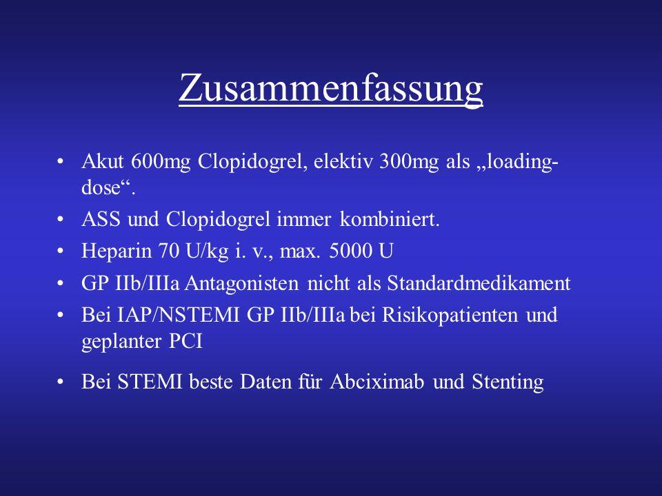 "Zusammenfassung Akut 600mg Clopidogrel, elektiv 300mg als ""loading- dose"". ASS und Clopidogrel immer kombiniert. Heparin 70 U/kg i. v., max. 5000 U GP"