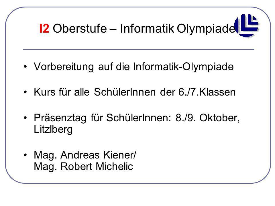 I2 Oberstufe – Informatik Olympiade Vorbereitung auf die Informatik-Olympiade Kurs für alle SchülerInnen der 6./7.Klassen Präsenztag für SchülerInnen: 8./9.