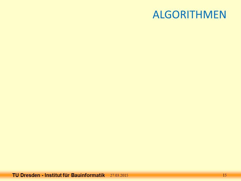 TU Dresden - Institut für Bauinformatik ALGORITHMEN 27.03.2015 15