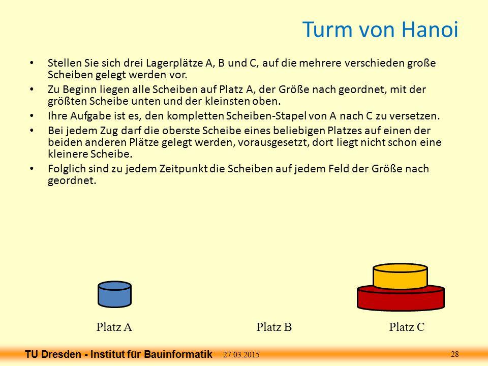 TU Dresden - Institut für Bauinformatik Turm von Hanoi Stellen Sie sich drei Lagerplätze A, B und C, auf die mehrere verschieden große Scheiben gelegt werden vor.