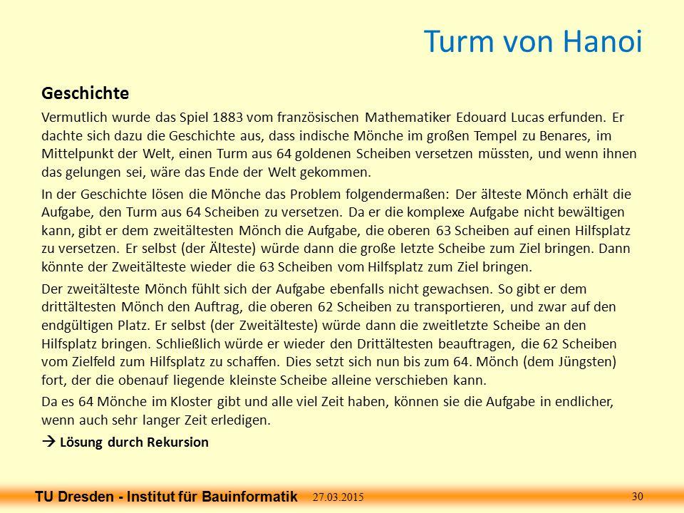TU Dresden - Institut für Bauinformatik Turm von Hanoi Geschichte Vermutlich wurde das Spiel 1883 vom französischen Mathematiker Edouard Lucas erfunden.