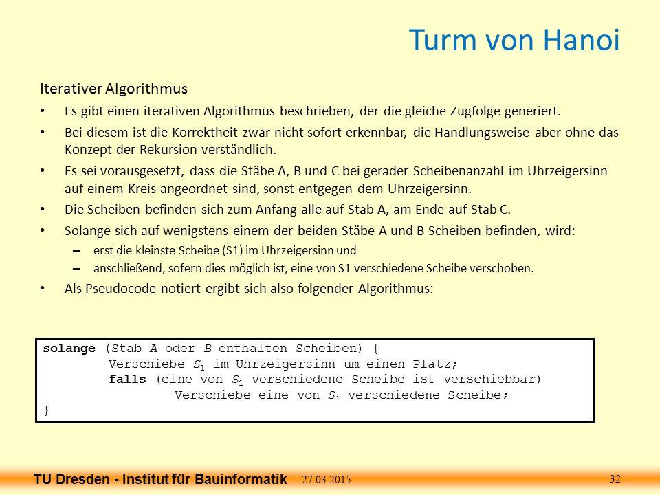 TU Dresden - Institut für Bauinformatik Turm von Hanoi Iterativer Algorithmus Es gibt einen iterativen Algorithmus beschrieben, der die gleiche Zugfolge generiert.