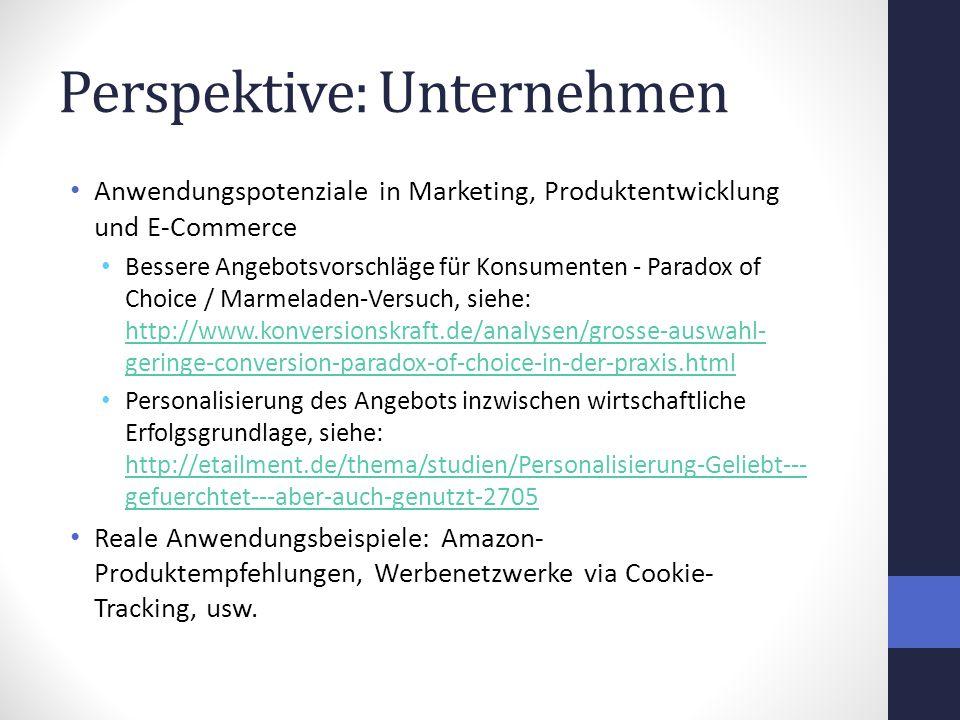 Perspektive: Unternehmen Anwendungspotenziale in Marketing, Produktentwicklung und E-Commerce Bessere Angebotsvorschläge für Konsumenten - Paradox of Choice / Marmeladen-Versuch, siehe: http://www.konversionskraft.de/analysen/grosse-auswahl- geringe-conversion-paradox-of-choice-in-der-praxis.html http://www.konversionskraft.de/analysen/grosse-auswahl- geringe-conversion-paradox-of-choice-in-der-praxis.html Personalisierung des Angebots inzwischen wirtschaftliche Erfolgsgrundlage, siehe: http://etailment.de/thema/studien/Personalisierung-Geliebt--- gefuerchtet---aber-auch-genutzt-2705 http://etailment.de/thema/studien/Personalisierung-Geliebt--- gefuerchtet---aber-auch-genutzt-2705 Reale Anwendungsbeispiele: Amazon- Produktempfehlungen, Werbenetzwerke via Cookie- Tracking, usw.