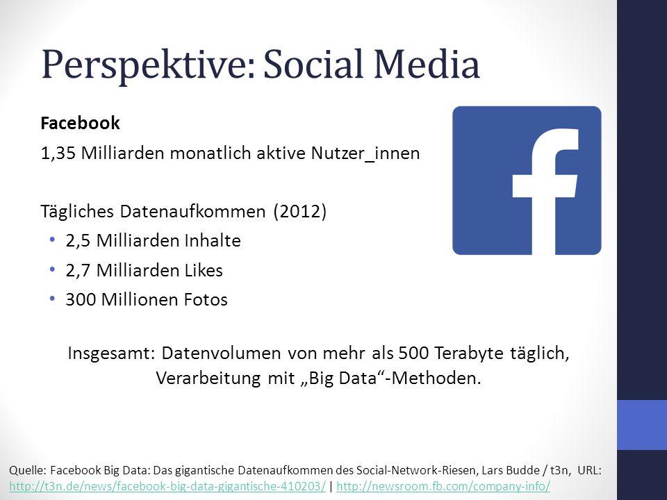 """Perspektive: Social Media Facebook 1,35 Milliarden monatlich aktive Nutzer_innen Tägliches Datenaufkommen (2012) 2,5 Milliarden Inhalte 2,7 Milliarden Likes 300 Millionen Fotos Insgesamt: Datenvolumen von mehr als 500 Terabyte täglich, Verarbeitung mit """"Big Data -Methoden."""