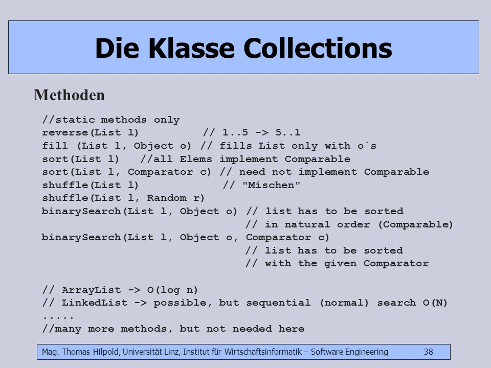 Mag. Thomas Hilpold, Universität Linz, Institut für Wirtschaftsinformatik – Software Engineering 38 Die Klasse Collections Methoden //static methods o