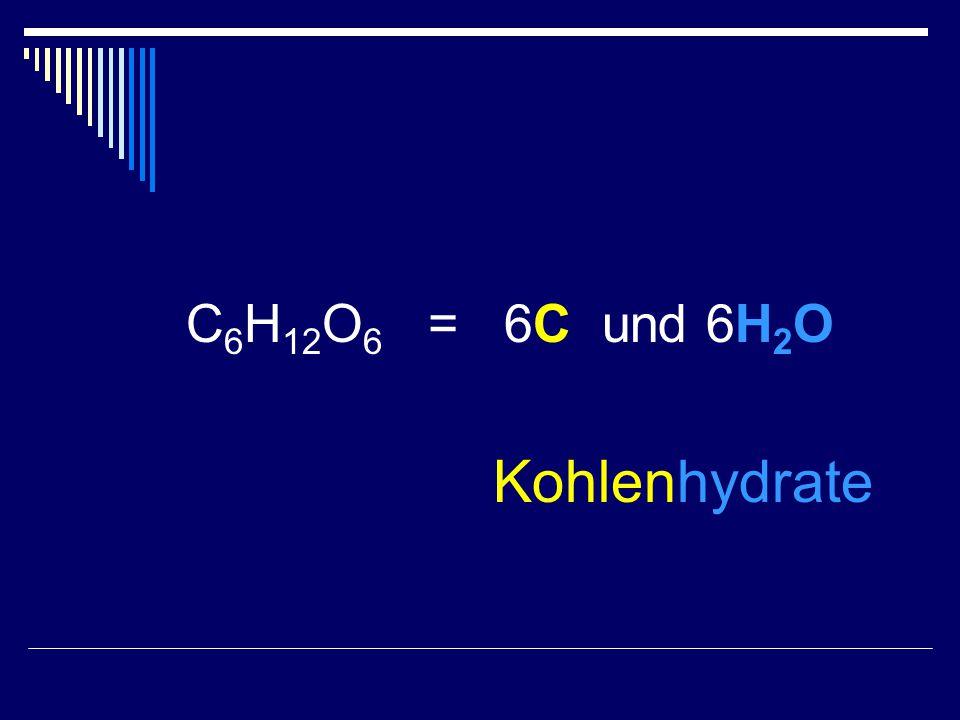 C 6 H 12 O 6 = 6C und 6H 2 O Kohlenhydrate
