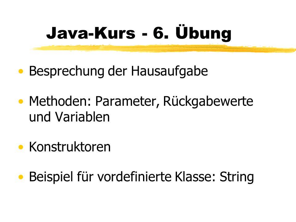 Java-Kurs - 6. Übung Besprechung der Hausaufgabe Methoden: Parameter, Rückgabewerte und Variablen Konstruktoren Beispiel für vordefinierte Klasse: Str