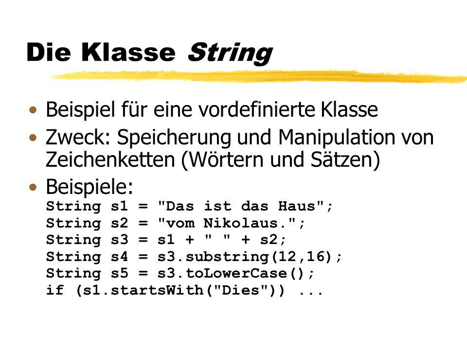 Die Klasse String Beispiel für eine vordefinierte Klasse Zweck: Speicherung und Manipulation von Zeichenketten (Wörtern und Sätzen) Beispiele: String s1 = Das ist das Haus ; String s2 = vom Nikolaus. ; String s3 = s1 + + s2; String s4 = s3.substring(12,16); String s5 = s3.toLowerCase(); if (s1.startsWith( Dies ))...