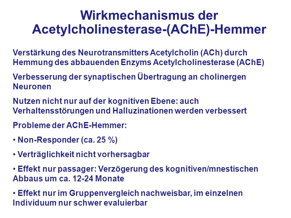 Wirkmechanismus der Acetylcholinesterase-(AChE)-Hemmer Verstärkung des Neurotransmitters Acetylcholin (ACh) durch Hemmung des abbauenden Enzyms Acetylcholinesterase (AChE) Verbesserung der synaptischen Übertragung an cholinergen Neuronen Nutzen nicht nur auf der kognitiven Ebene: auch Verhaltensstörungen und Halluzinationen werden verbessert Probleme der AChE-Hemmer: Non-Responder (ca.