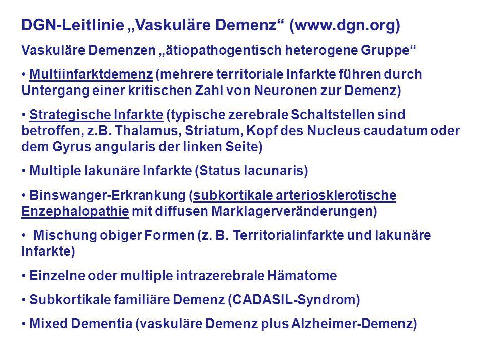 """DGN-Leitlinie """"Vaskuläre Demenz (www.dgn.org) Vaskuläre Demenzen """"ätiopathogentisch heterogene Gruppe Multiinfarktdemenz (mehrere territoriale Infarkte führen durch Untergang einer kritischen Zahl von Neuronen zur Demenz) Strategische Infarkte (typische zerebrale Schaltstellen sind betroffen, z.B."""