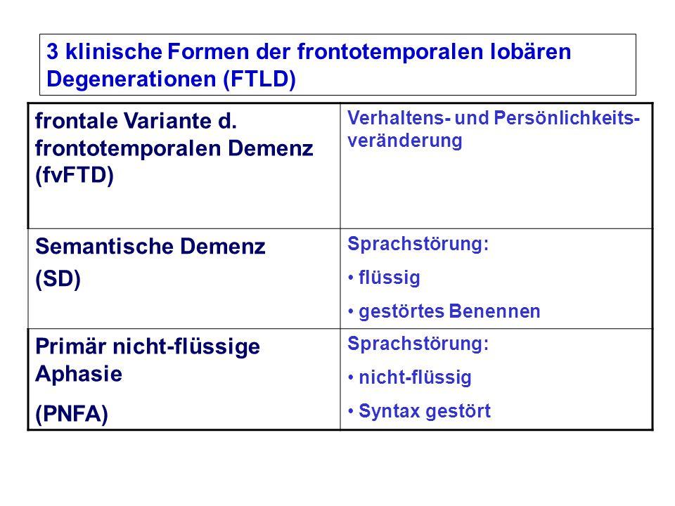 frontale Variante d. frontotemporalen Demenz (fvFTD) Verhaltens- und Persönlichkeits- veränderung Semantische Demenz (SD) Sprachstörung: flüssig gestö