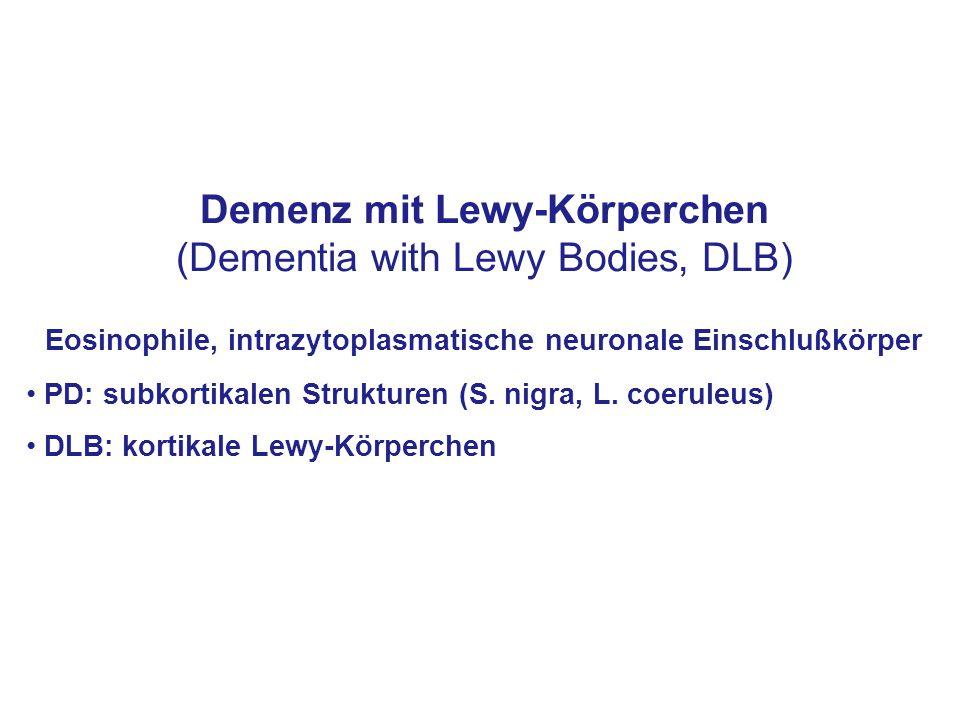 Demenz mit Lewy-Körperchen (Dementia with Lewy Bodies, DLB) Eosinophile, intrazytoplasmatische neuronale Einschlußkörper PD: subkortikalen Strukturen