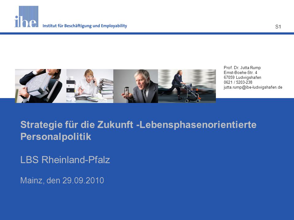 S1 Prof. Dr. Jutta Rump Ernst-Boehe-Str. 4 67059 Ludwigshafen 0621 / 5203-238 jutta.rump@ibe-ludwigshafen.de Strategie für die Zukunft -Lebensphasenor
