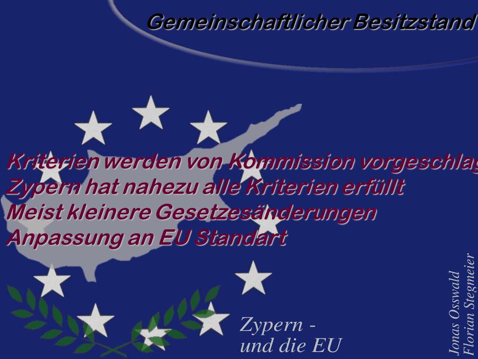 Gemeinschaftlicher Besitzstand Kriterien werden von Kommission vorgeschlagen Zypern hat nahezu alle Kriterien erfüllt Meist kleinere Gesetzesänderungen Anpassung an EU Standart