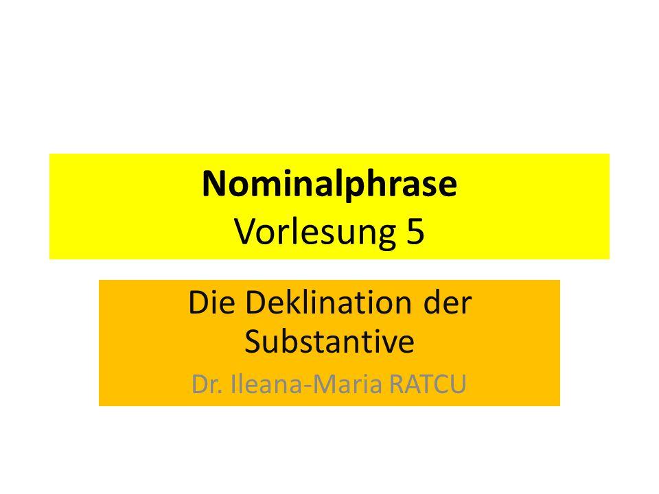 Nominalphrase Vorlesung 5 Die Deklination der Substantive Dr. Ileana-Maria RATCU