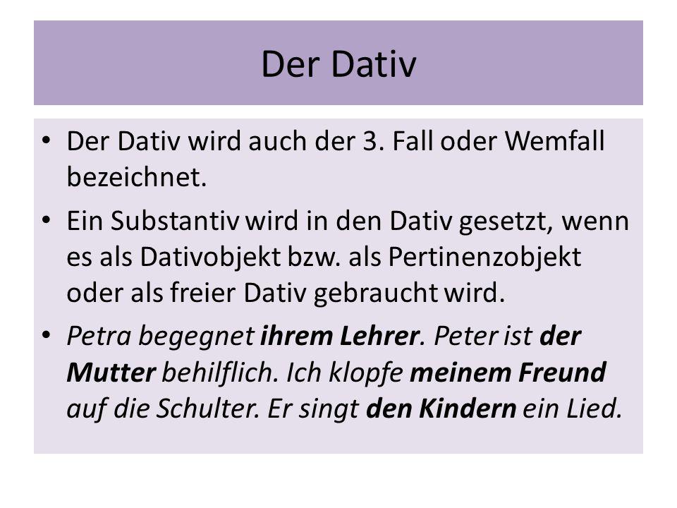 Der Dativ Der Dativ wird auch der 3. Fall oder Wemfall bezeichnet. Ein Substantiv wird in den Dativ gesetzt, wenn es als Dativobjekt bzw. als Pertinen