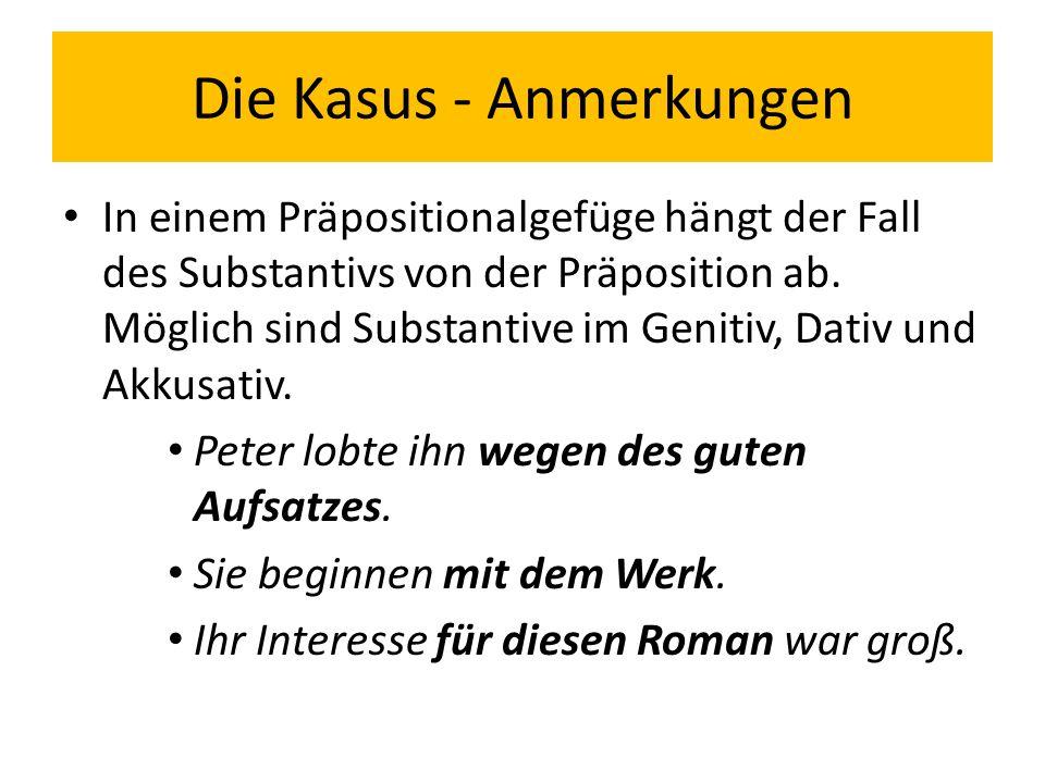 Die Kasus - Anmerkungen In einem Präpositionalgefüge hängt der Fall des Substantivs von der Präposition ab. Möglich sind Substantive im Genitiv, Dativ