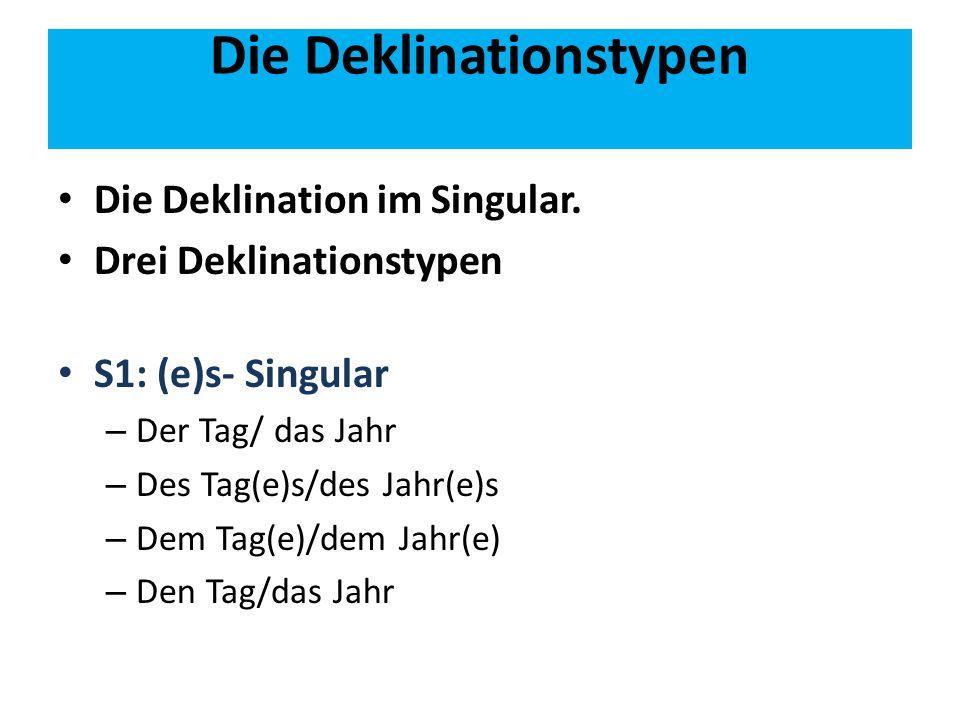 Die Deklinationstypen Die Deklination im Singular. Drei Deklinationstypen S1: (e)s- Singular – Der Tag/ das Jahr – Des Tag(e)s/des Jahr(e)s – Dem Tag(