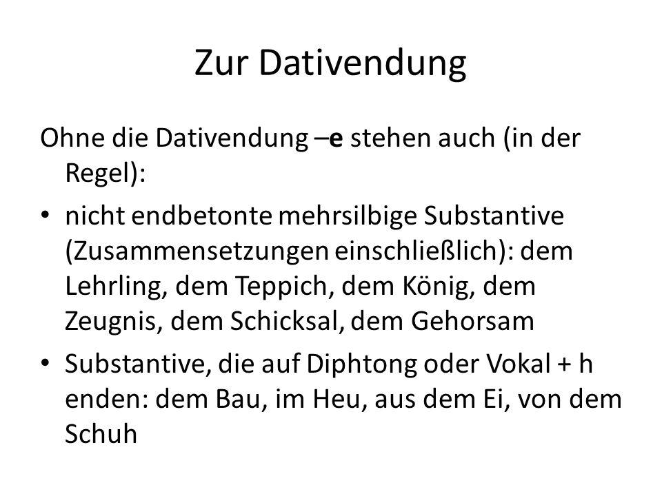 Zur Dativendung Ohne die Dativendung –e stehen auch (in der Regel): nicht endbetonte mehrsilbige Substantive (Zusammensetzungen einschließlich): dem L