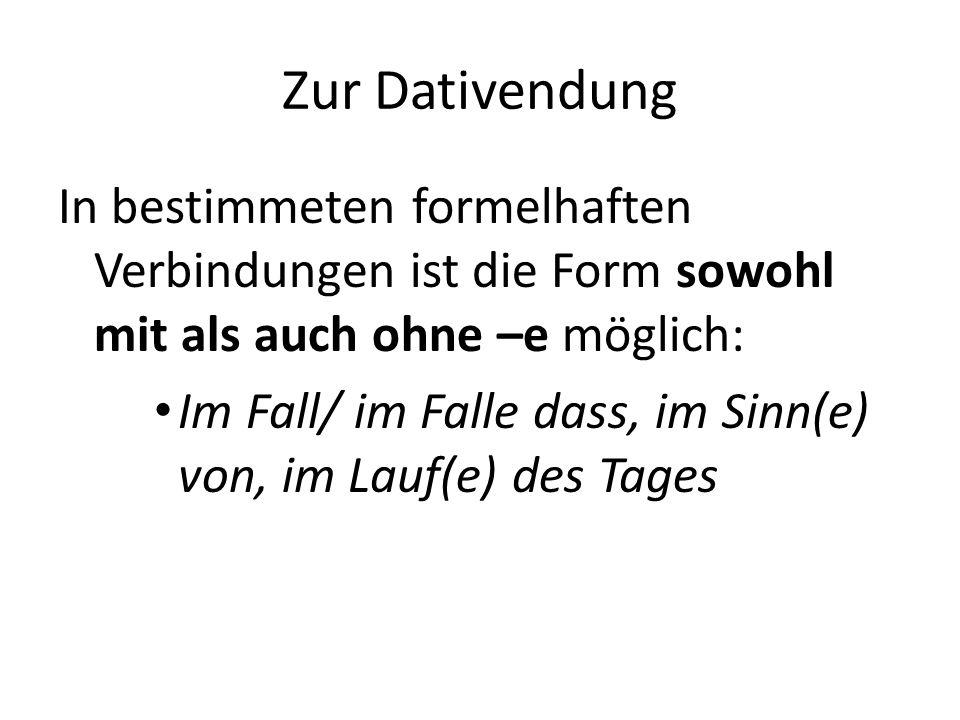 Zur Dativendung In bestimmeten formelhaften Verbindungen ist die Form sowohl mit als auch ohne –e möglich: Im Fall/ im Falle dass, im Sinn(e) von, im