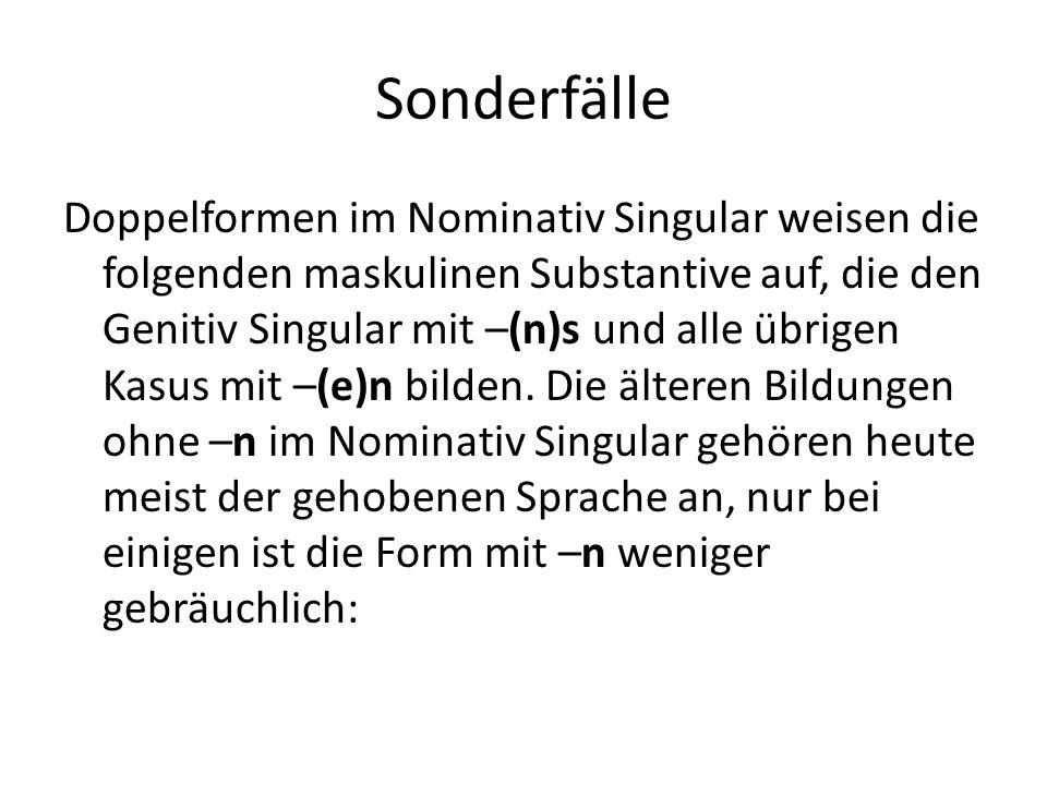 Sonderfälle Doppelformen im Nominativ Singular weisen die folgenden maskulinen Substantive auf, die den Genitiv Singular mit –(n)s und alle übrigen Ka