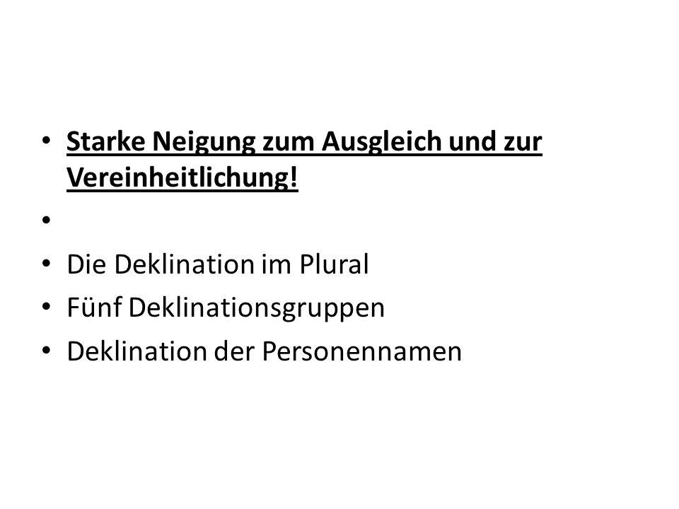 Starke Neigung zum Ausgleich und zur Vereinheitlichung! Die Deklination im Plural Fünf Deklinationsgruppen Deklination der Personennamen