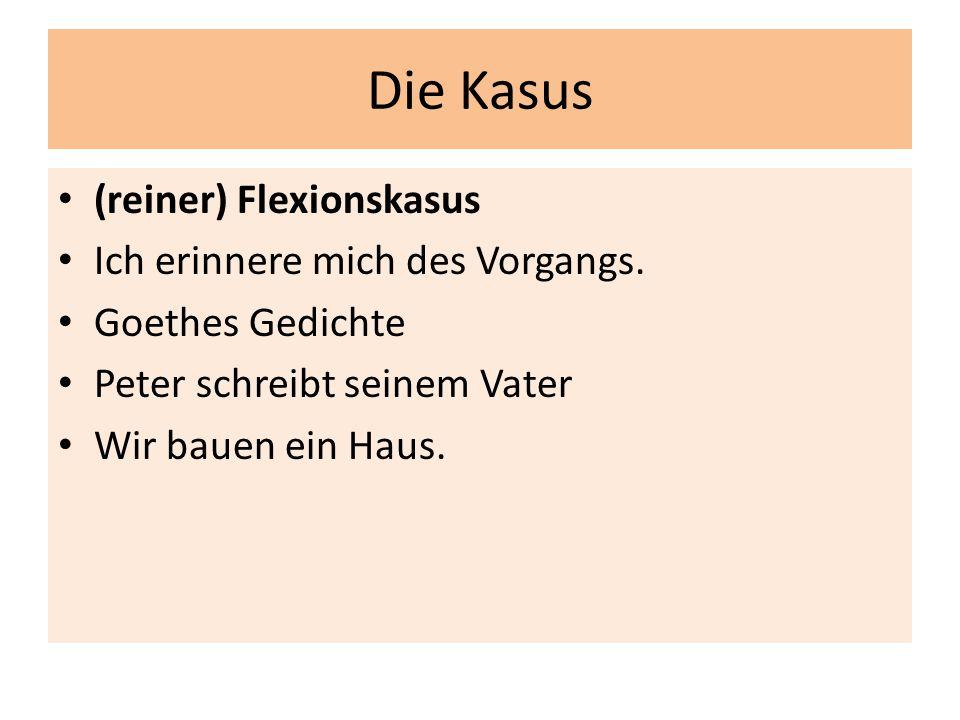 Die Kasus (reiner) Flexionskasus Ich erinnere mich des Vorgangs. Goethes Gedichte Peter schreibt seinem Vater Wir bauen ein Haus.