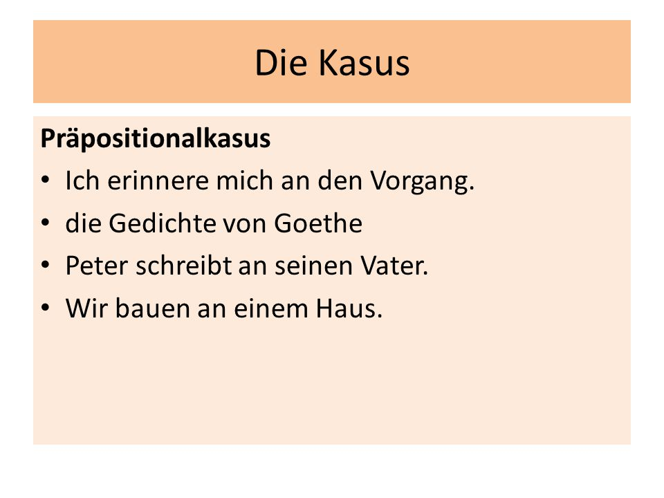 Die Kasus Präpositionalkasus Ich erinnere mich an den Vorgang. die Gedichte von Goethe Peter schreibt an seinen Vater. Wir bauen an einem Haus.