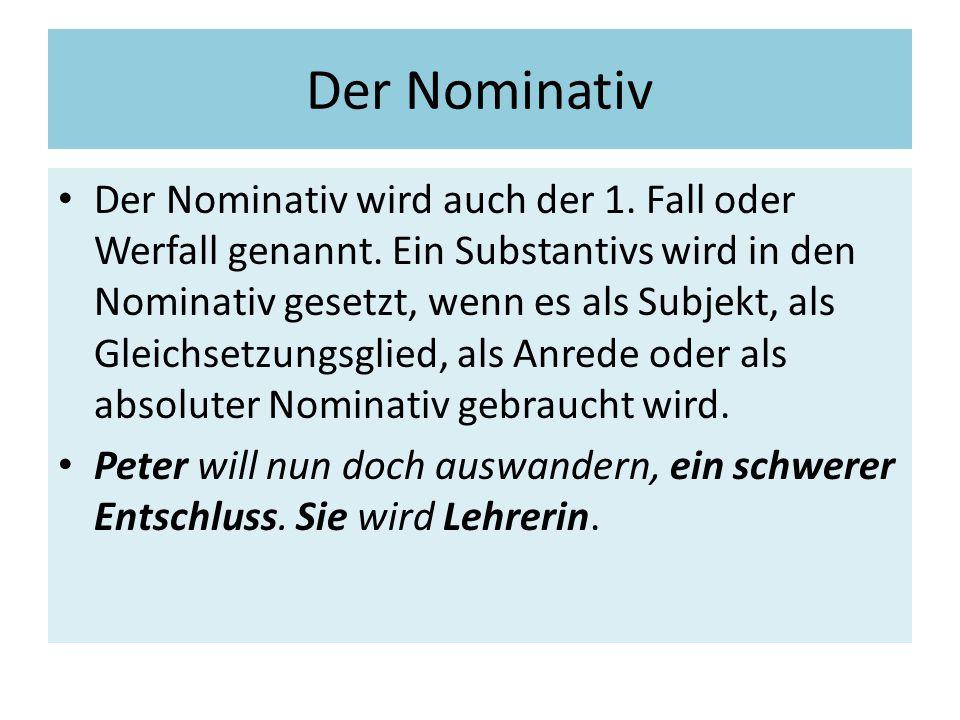 Der Nominativ Der Nominativ wird auch der 1. Fall oder Werfall genannt. Ein Substantivs wird in den Nominativ gesetzt, wenn es als Subjekt, als Gleich